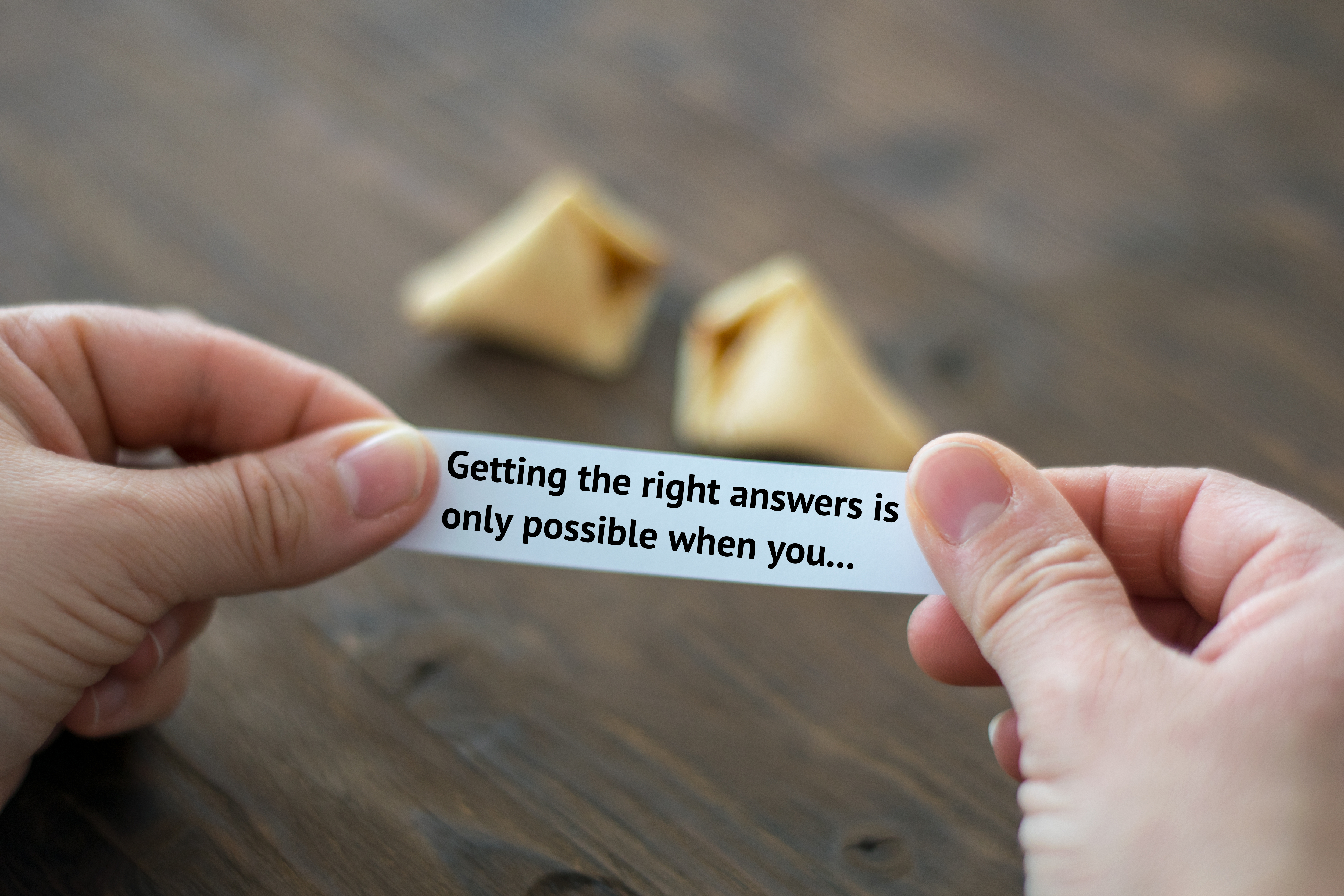 Getting the right answers is only possible when you have asked the right questions